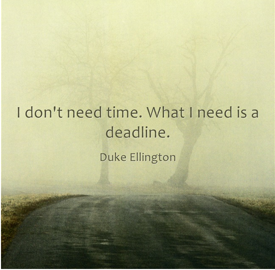 I don't need time. What I need is a deadline - Duke Ellington